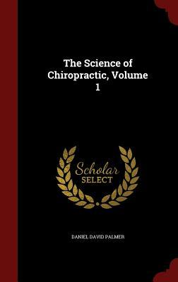 The Science of Chiropractic, Volume 1 Daniel David Palmer