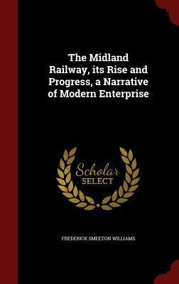 The Midland Railway, Its Rise and Progress, a Narrative of Modern Enterprise Frederick Smeeton Williams