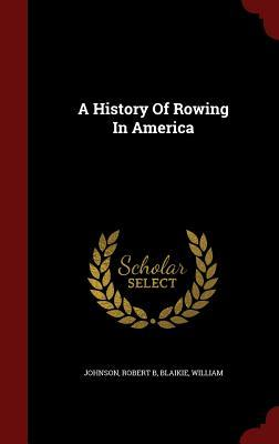A History of Rowing in America  by  Johnson Robert B