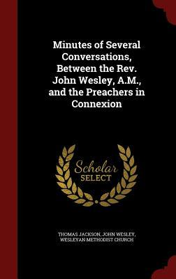 Minutes of Several Conversations, Between the REV. John Wesley, A.M., and the Preachers in Connexion  by  Thomas Jackson