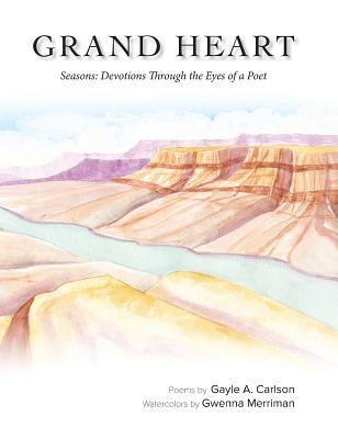 Grand Heart, Seasons: Devotions Through the Eyes of a Poet  by  Gayle A. Carlson
