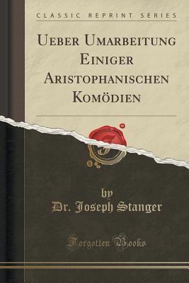 Ueber Umarbeitung Einiger Aristophanischen Komodien  by  Dr Joseph Stanger