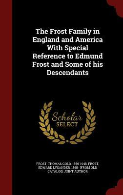 The Frost Family in England and America with Special Reference to Edmund Frost and Some of His Descendants Thomas Gold Frost