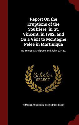 Report on the Eruptions of the Soufriere, in St. Vincent, in 1902, and on a Visit to Montagne Pelee in Martinique: By Tempest Anderson and John S. Flett Tempest Anderson