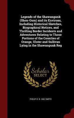Legends of the Shawangunk (Shon-Gum) and Its Environs, Including Historical Sketches, Biographical Notices, and Thrilling Border Incidents and Adventures Relating to Those Portions of the Counties of Orange, Ulster and Sullivan Lying in the Shawangunk Reg Philip H B 1842 Smith