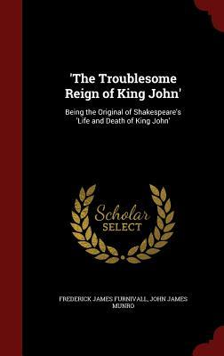 The Troublesome Reign of King John: Being the Original of Shakespeares Life and Death of King John Frederick James Furnivall