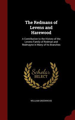 The Redmans of Levens and Harewood: A Contribution to the History of the Levens Family of Redman and Redmayne in Many of Its Branches William Greenwood
