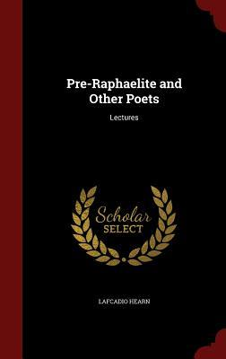 Pre-Raphaelite and Other Poets: Lectures  by  Lafcadio Hearn
