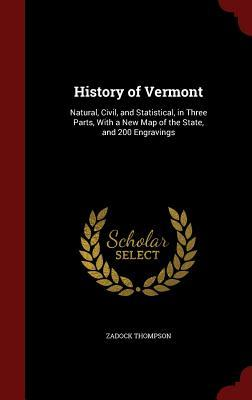 History of Vermont: Natural, Civil, and Statistical, in Three Parts, with a New Map of the State, and 200 Engravings Zadock Thompson