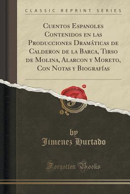 Cuentos Espanoles Contenidos En Las Producciones Dramaticas de Calderon de La Barca, Tirso de Molina, Alarcon y Moreto, Con Notas y Biografias  by  Jimenez Hurtado