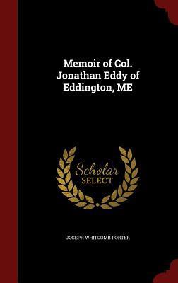 Memoir of Col. Jonathan Eddy of Eddington, Me  by  Joseph Whitcomb Porter
