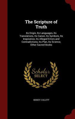 The Scripture of Truth: Its Origin, Its Languages, Its Translations, Its Canon, Its Symbols, Its Inspiration, Its Alleged Errors and Contradictions, Its Plan, Its Science, Other Sacred Books  by  Sidney Collett