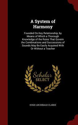 A System of Harmony: Founded on Key Relationship,  by  Means of Which a Thorough Knowledge of the Rules That Govern the Combinations and Successions of Sounds May Be Easily Acquired with or Without a Teacher by Hugh Archibald Clarke