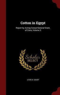 Cotton in Egypt: Report Acting Consul-General Grant, of Cairo, Volume 5 by Louis B Grant