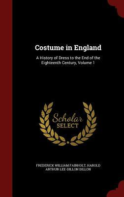 Costume in England: A History of Dress to the End of the Eighteenth Century, Volume 1 Frederick William Fairholt