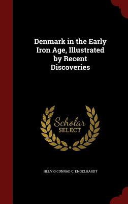 Denmark in the Early Iron Age, Illustrated  by  Recent Discoveries by Helvig Conrad C Engelhardt