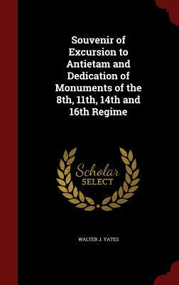 Souvenir of Excursion to Antietam and Dedication of Monuments of the 8th, 11th, 14th and 16th Regime Walter J Yates