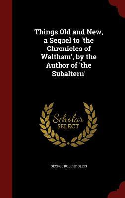 Things Old and New, a Sequel to The Chronicles of Waltham, the Author of The Subaltern by G.R. Gleig