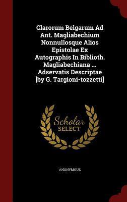 Clarorum Belgarum Ad Ant. Magliabechium Nonnullosque Alios Epistolae Ex Autographis in Biblioth. Magliabechiana ... Adservatis Descriptae [By G. Targioni-Tozzetti] Anonymous