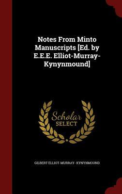 Notes from Minto Manuscripts [Ed.  by  E.E.E. Elliot-Murray-Kynynmound] by Gilbert Elliot-Murray- Kynynmound