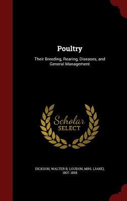 Poultry: Their Breeding, Rearing, Diseases, and General Management  by  Walter B Dickson