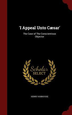 I Appeal Unto Caesar: The Case of the Conscientious Objector Henry Hobhouse