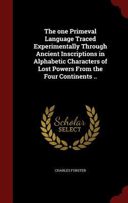 The One Primeval Language Traced Experimentally Through Ancient Inscriptions in Alphabetic Characters of Lost Powers from the Four Continents ..  by  Charles Forster