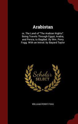 Arabistan: Or, the Land of the Arabian Nights. Being Travels Through Egypt, Arabia, and Persia, to Bagdad. Wm. Perry Fogg. with an Introd. by Bayard Taylor by William Perry Fogg