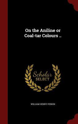 On the Aniline or Coal-Tar Colours .. William Henry Perkin