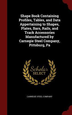 Shape Book Containing Profiles, Tables, and Data Appertaining to Shapes, Plates, Bars, Rails, and Track Accessories Manufactured  by  Carnegie Steel Company, Pittsburg, Pa by Carnegie Steel Company