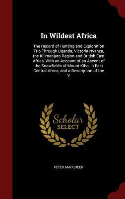 In Wildest Africa: The Record of Hunting and Exploration Trip Through Uganda, Victoria Nyanza, the Kilimanjaro Region and British East Africa, with an Account of an Ascent of the Snowfields of Mount Kibo, in East Central Africa, and a Description of the V  by  Peter MacQueen