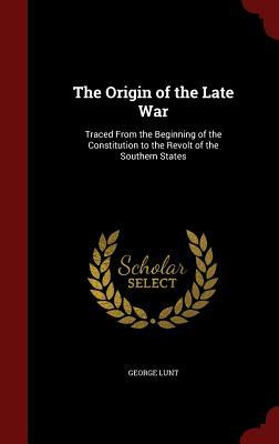 The Origin of the Late War: Traced from the Beginning of the Constitution to the Revolt of the Southern States George Lunt
