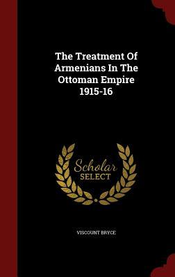 The Treatment of Armenians in the Ottoman Empire 1915-16  by  James Bryce