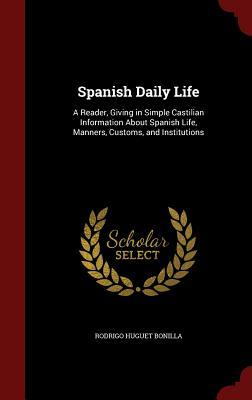 Spanish Daily Life: A Reader, Giving in Simple Castilian Information about Spanish Life, Manners, Customs, and Institutions  by  Rodrigo Huguet Bonilla