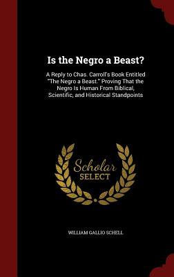 Is the Negro a Beast?: A Reply to Chas. Carrolls Book Entitled the Negro a Beast. Proving That the Negro Is Human from Biblical, Scientific, and Historical Standpoints William Gallio Schell