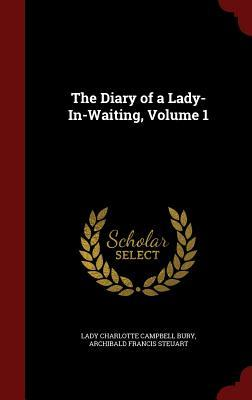 The Diary of a Lady-In-Waiting, Volume 1 Lady Charlotte Campbell Bury