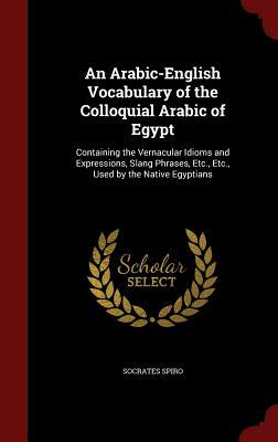 An Arabic-English Vocabulary of the Colloquial Arabic of Egypt: Containing the Vernacular Idioms and Expressions, Slang Phrases, Etc., Etc., Used  by  the Native Egyptians by Socrates Spiro