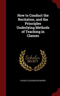 How to Conduct the Recitation, and the Principles Underlying Methods of Teaching in Classes Charles Alexander McMurry