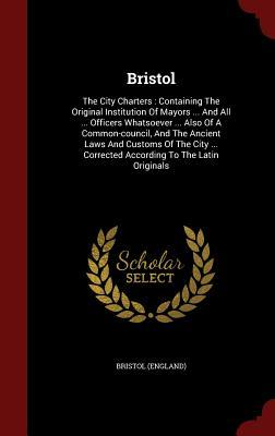 Bristol: The City Charters: Containing the Original Institution of Mayors ... and All ... Officers Whatsoever ... Also of a Common-Council, and the Ancient Laws and Customs of the City ... Corrected According to the Latin Originals  by  Bristol (England)