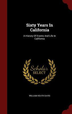 Sixty Years in California: A History of Events and Life in California William Heath Davis