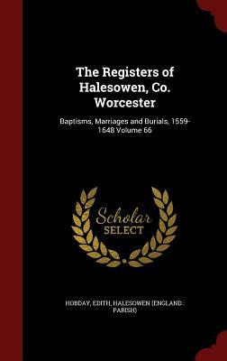 The Registers of Halesowen, Co. Worcester: Baptisms, Marriages and Burials, 1559-1648 Volume 66 Edith Hobday