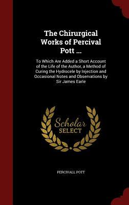 The Chirurgical Works of Percival Pott ...: To Which Are Added a Short Account of the Life of the Author, a Method of Curing the Hydrocele  by  Injection and Occasional Notes and Observations by Sir James Earle by Percivall Pott