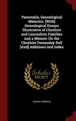 Parentalia, Genealogical Memoirs. [With] Genealogical Essays Illustrative of Cheshire and Lancashire Families and a Memoir on the Cheshire Domesday Roll [And] Additions and Index George Ormerod