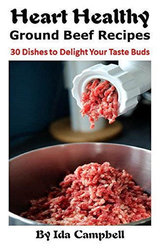 Heart Healthy Ground Beef Recipes: 30 Dishes to Delight Your Taste Buds Ida Campbell