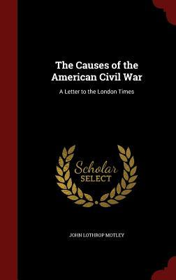 The Causes of the American Civil War: A Letter to the London Times John Lothrop Motley