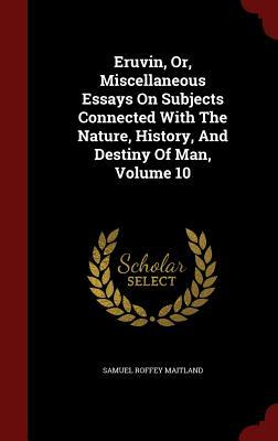 Eruvin, Or, Miscellaneous Essays on Subjects Connected with the Nature, History, and Destiny of Man, Volume 10  by  Samuel Roffey Maitland