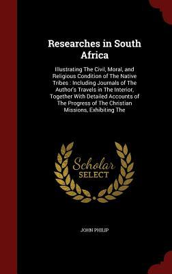 Researches in South Africa: Illustrating the Civil, Moral, and Religious Condition of the Native Tribes: Including Journals of the Authors Travels in the Interior, Together with Detailed Accounts of the Progress of the Christian Missions, Exhibiting the  by  John Philip