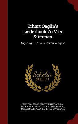 Erhart Oeglins Liederbuch Zu Vier Stimmen: Augsburg 1512. Neue Partitur-Ausgabe Erhard Oeglin