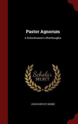 Pastor Agnorum: A Schoolmasters Afterthoughts John Huntley Skrine