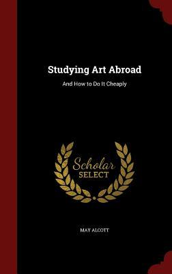 Studying Art Abroad: And How to Do It Cheaply  by  May Alcott